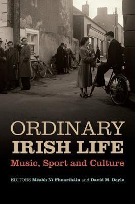 Ordinary Irish Life: Music, Sport and Culture - Fhuarthain, Meabh Ni (Editor), and Doyle, David (Editor)