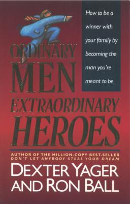 Ordinary Men, Extraordinary Heroes - Ball, Ron; Yager, Dexter