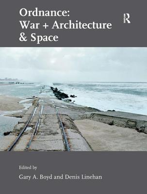 Ordnance: War + Architecture & Space - Linehan, Denis, and Boyd, Gary A (Editor)