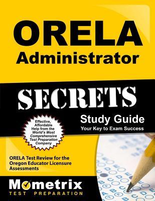 ORELA Administrator Secrets: ORELA Test Review for the Oregon Educator Licensure Assessments - Orela Exam Secrets Test Prep Team