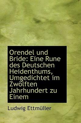 Orendel Und Bride: Eine Rune Des Deutschen Heidenthums, Umgedichtet Im Zw Lften Jahrhundert Zu Einem - Ettmuller, Ludwig