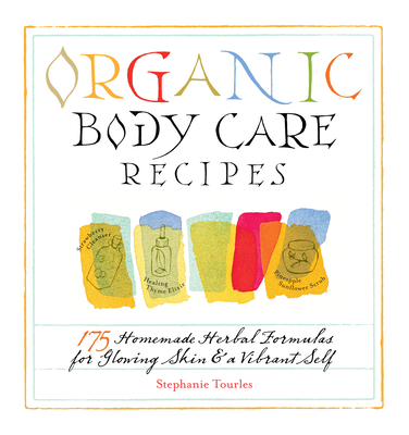 Organic Body Care Recipes: 175 Homemade Herbal Formulas for Glowing Skin & a Vibrant Self - Tourles, Stephanie L