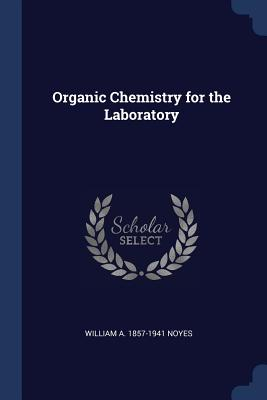 Organic Chemistry for the Laboratory - Noyes, William A 1857-1941