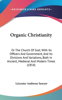 Organic Christianity: Or the Church of God; With Its Officers and Government, and Its Divisions and Variations, Both in Ancient, Medieval and Modern Times (1854) - Sawyer, Leicester Ambrose