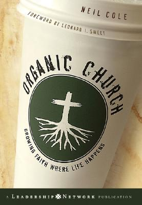 Organic Church: Growing Faith Where Life Happens - Cole, Neil, and Sweet, Leonard I (Foreword by)