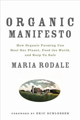 Organic Manifesto: How Organic Farming Can Heal Our Planet, Feed the World, and Keep Us Safe - Rodale, Maria, and Scholsser, Eric (Foreword by)
