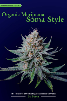 Organic Marijuana, Soma Style: The Pleasures of Cultivating Connoisseur Cannabis - Soma