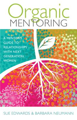 Organic Mentoring: A Mentor's Guide to Relationships with Next Generation Women - Edwards, Sue, and Neumann, Barbara