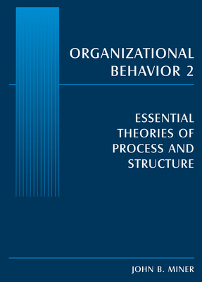 Organizational Behavior 2: Essential Theories of Process and Structure - Miner, John B