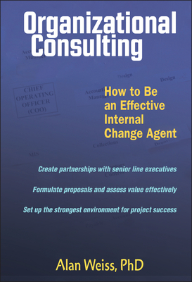 Organizational Consulting: How to Be an Effective Change Agent - Weiss, Alan, Ph.D.