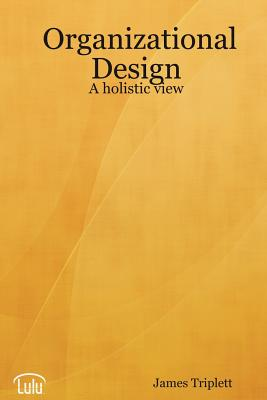 Organizational Design: A Holistic View - Triplett, James