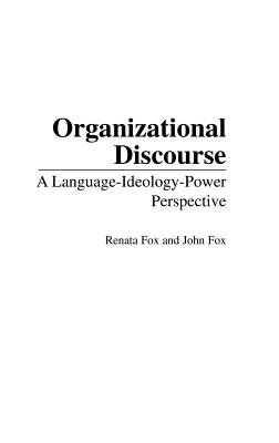 Organizational Discourse: A Language-Ideology-Power Perspective - Fox, Renata, and Fox, John