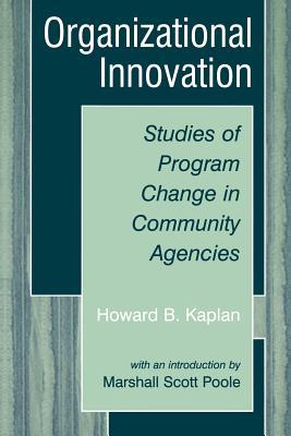Organizational Innovation: Studies of Program Change in Community Agencies - Kaplan, Howard B, and Poole, Marshall Scott, PhD