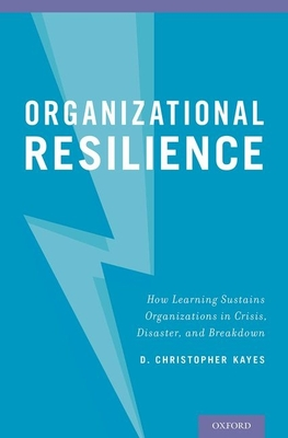 Organizational Resilience: How Learning Sustains Organizations in Crisis, Disaster, and Breakdown - Kayes, D Christopher