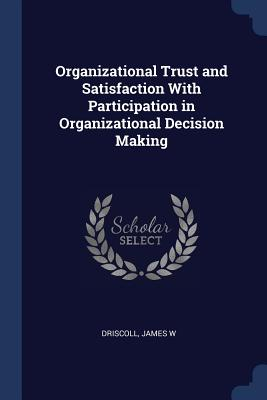 Organizational Trust and Satisfaction with Participation in Organizational Decision Making - Driscoll, James W