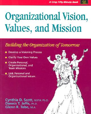 Organizational Vision, Values, and Mission Building the Organization of Tomorrow - Scott, Cynthia, Ph.D., M.P.H., and Gerould, Philip (Editor), and Jaffe, Dennis, Ph.D.