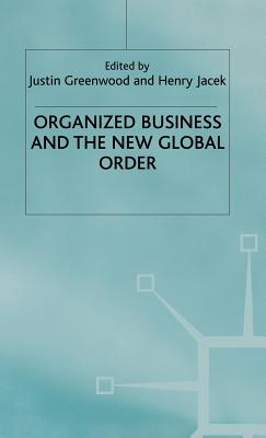 Organized Business and the New Global Order - Greenwood, Justin (Editor), and Jacek, Henry J. (Editor), and Schmitter, P. (Foreword by)