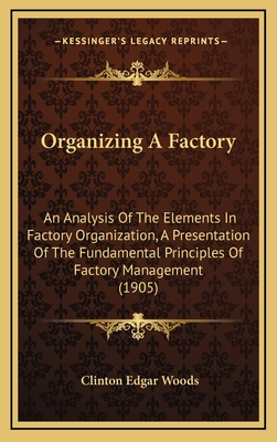 Organizing a Factory: An Analysis of the Elements in Factory Organization, a Presentation of the Fundamental Principles of Factory Management (1905) - Woods, Clinton Edgar