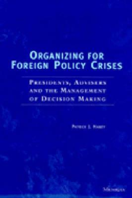 Organizing for Foreign Policy Crises: Presidents, Advisers, and the Management of Decision Making - Haney, Patrick J (Preface by)