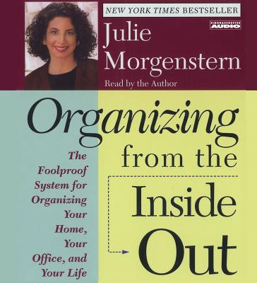 Organizing from the Inside Out: The Foolproof System for Organizing Your Home Your Office and Your Life - Morgenstern, Julie (Read by)