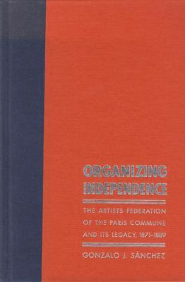 Organizing Independence: The Artists Federation of the Paris Commune and Its Legacy, 1871-1889 - Sanchez, Gonzalo J