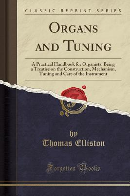Organs and Tuning: A Practical Handbook for Organists: Being a Treatise on the Construction, Mechanism, Tuning and Care of the Instrument (Classic Reprint) - Elliston, Thomas