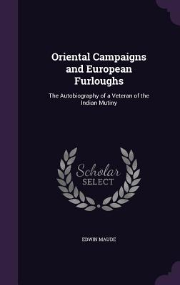 Oriental Campaigns and European Furloughs: The Autobiography of a Veteran of the Indian Mutiny - Maude, Edwin