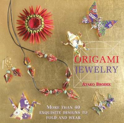 Origami Jewelry: More Than 40 Exquisite Designs to Fold and Wear - Brodek, Ayako