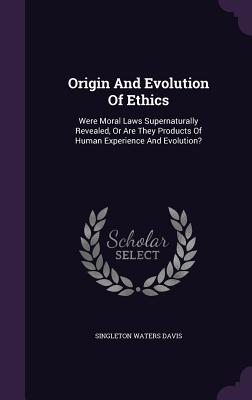 Origin and Evolution of Ethics: Were Moral Laws Supernaturally Revealed, or Are They Products of Human Experience and Evolution? - Davis, Singleton Waters