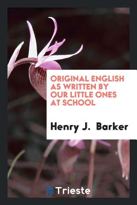 Original English as Written by Our Little Ones at School - Barker, Henry J
