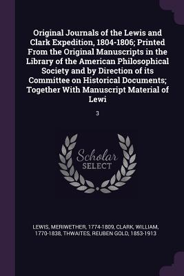 Original Journals of the Lewis and Clark Expedition, 1804-1806; Printed from the Original Manuscripts in the Library of the American Philosophical Society and by Direction of Its Committee on Historical Documents; Together with Manuscript Material of... - Lewis, Meriwether, and Clark, William, Professor, and Thwaites, Reuben Gold