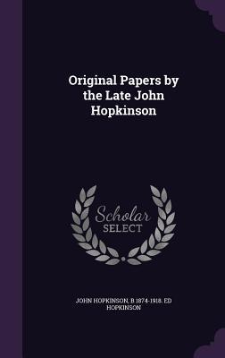 Original Papers by the Late John Hopkinson - Hopkinson, John, and Hopkinson, B 1874-1918 Ed