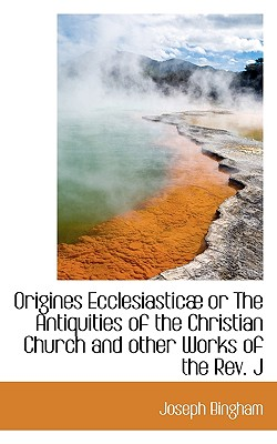 Origines Ecclesiastic or the Antiquities of the Christian Church and Other Works of the REV. J - Bingham, Joseph