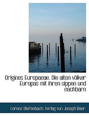 Origines Europaeae. Die Alten Volker Europas Mit Ihren Sippen Und Nachbarn - Diefenbach, Lorenz, and Verlag Von Joseph Baer, Von Joseph Baer (Creator)
