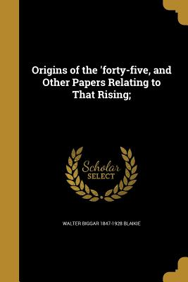Origins of the 'Forty-Five, and Other Papers Relating to That Rising; - Blaikie, Walter Biggar 1847-1928