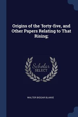 Origins of the 'Forty-Five, and Other Papers Relating to That Rising; - Blaikie, Walter Biggar