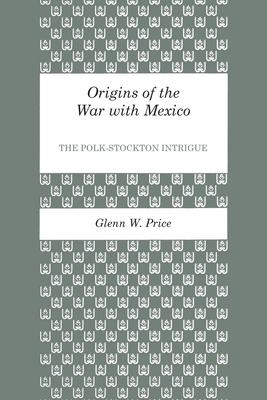 Origins of the War with Mexico: The Polk-Stockton Intrigue - Price, Glenn W
