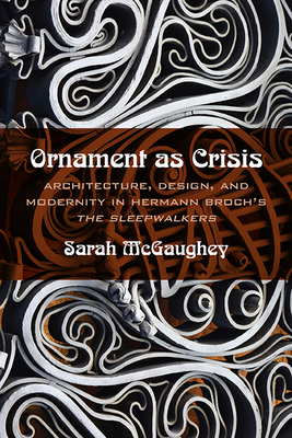"""Ornament as Crisis: Architecture, Design, and Modernity in Hermann Broch's """"The Sleepwalkers"""" - McGaughey, Sarah"""
