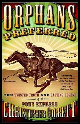 Orphans Preferred: The Twisted Truth and Lasting Legend of the Pony Express - Corbett, Christopher