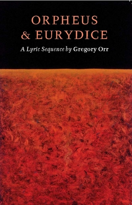 Orpheus & Eurydice: A Lyric Sequence - Orr, Gregory, Professor