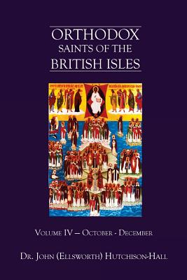 Orthodox Saints of the British Isles: Volume IV - October - December - Hutchison-Hall, Dr John (Ellsworth)