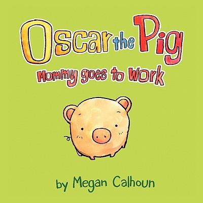 Oscar the Pig: Mommy Goes to Work - Calhoun, Megan