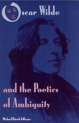 Oscar Wilde and the Poetics of Ambiguity - Gillespie, Michael Patrick