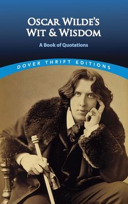Oscar Wilde's Wit and Wisdom: A Book of Quotations - Wilde, Oscar