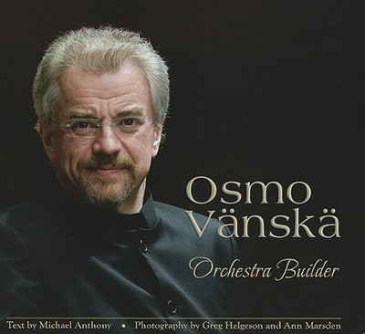 Osmo Vanska: Orchestra Builder - Anthony, Michael, and Flachman, Leonard (Editor), and Helgeson, Greg (Photographer)