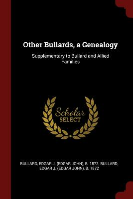 Other Bullards, a Genealogy: Supplementary to Bullard and Allied Families - Bullard, Edgar J (Edgar John) B 1872 (Creator)