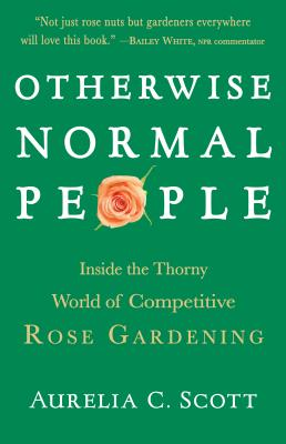 Otherwise Normal People: Inside the Thorny World of Competitive Rose Gardening - Scott, Aurelia C