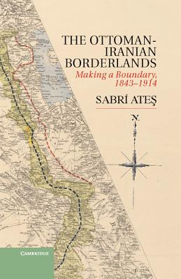 Ottoman-Iranian Borderlands: Making a Boundary, 1843-1914 - Ates, Sabri