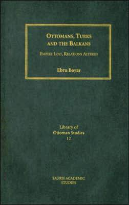 Ottomans, Turks and the Balkans: Empire Lost, Relations Altered - Boyar, Ebru