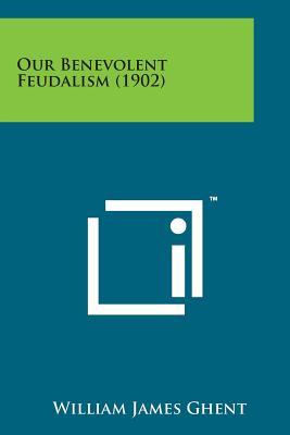 Our Benevolent Feudalism (1902) - Ghent, William James